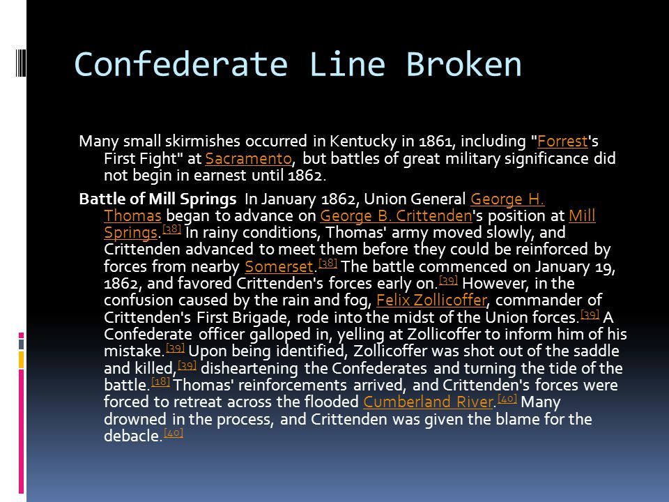 Confederate Line Broken Many small skirmishes occurred in Kentucky in 1861, including Forrest s First Fight at Sacramento, but battles of great military significance did not begin in earnest until 1862.ForrestSacramento Battle of Mill Springs In January 1862, Union General George H.
