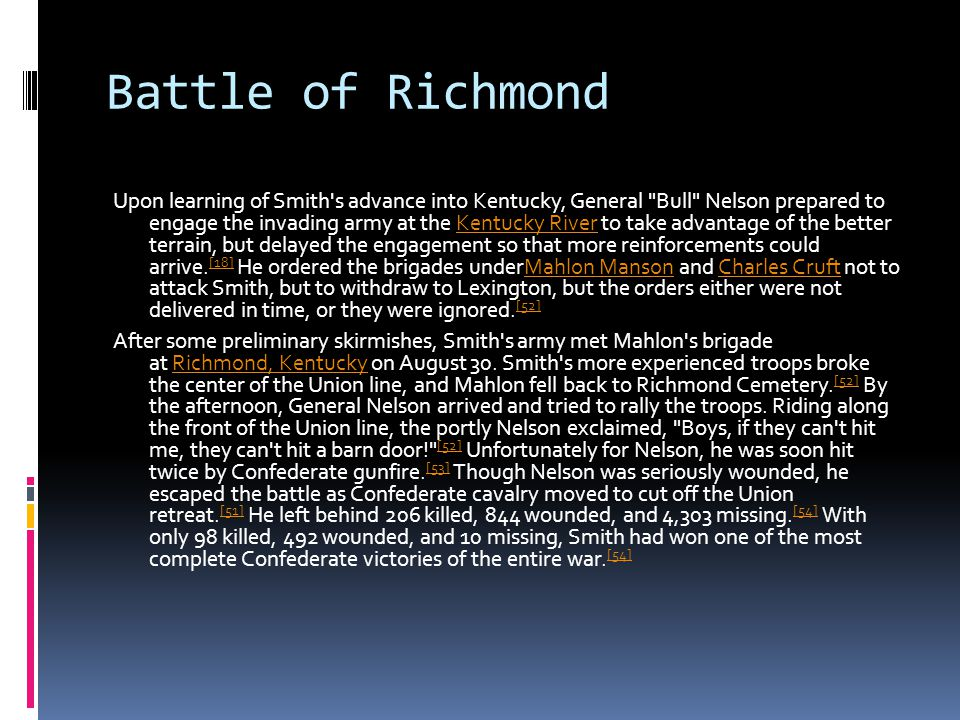 Battle of Richmond Upon learning of Smith s advance into Kentucky, General Bull Nelson prepared to engage the invading army at the Kentucky River to take advantage of the better terrain, but delayed the engagement so that more reinforcements could arrive.