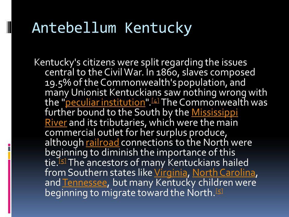 Antebellum Kentucky Kentucky s citizens were split regarding the issues central to the Civil War.