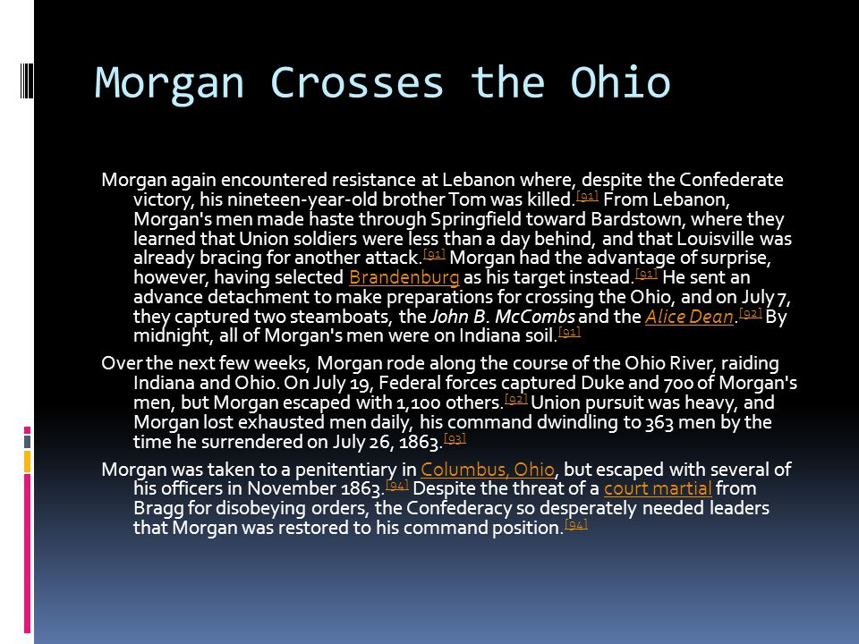 Morgan Crosses the Ohio Morgan again encountered resistance at Lebanon where, despite the Confederate victory, his nineteen-year-old brother Tom was killed.