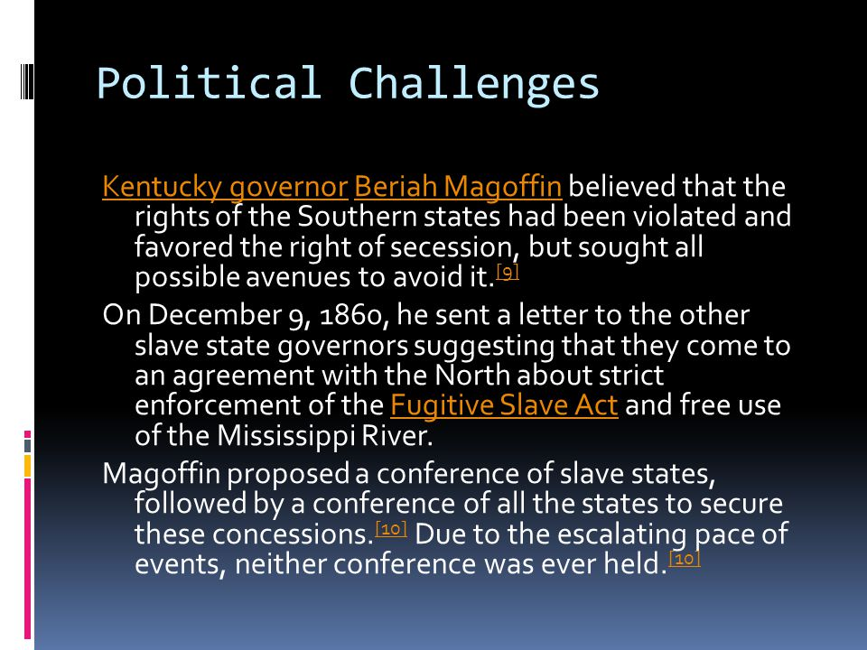 Political Challenges Kentucky governorKentucky governor Beriah Magoffin believed that the rights of the Southern states had been violated and favored the right of secession, but sought all possible avenues to avoid it.