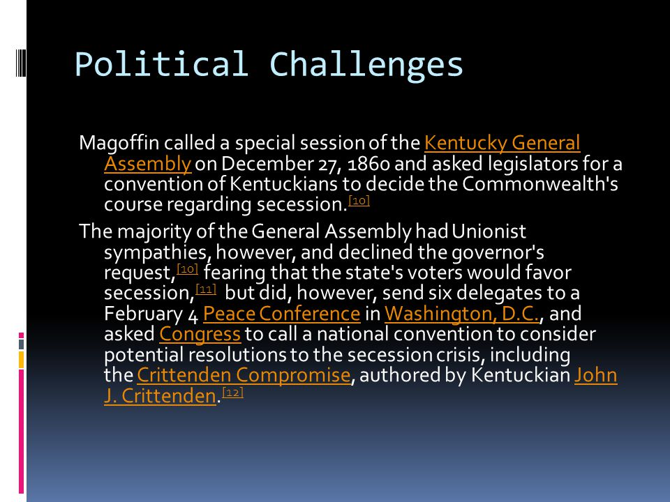 Political Challenges Magoffin called a special session of the Kentucky General Assembly on December 27, 1860 and asked legislators for a convention of Kentuckians to decide the Commonwealth s course regarding secession.