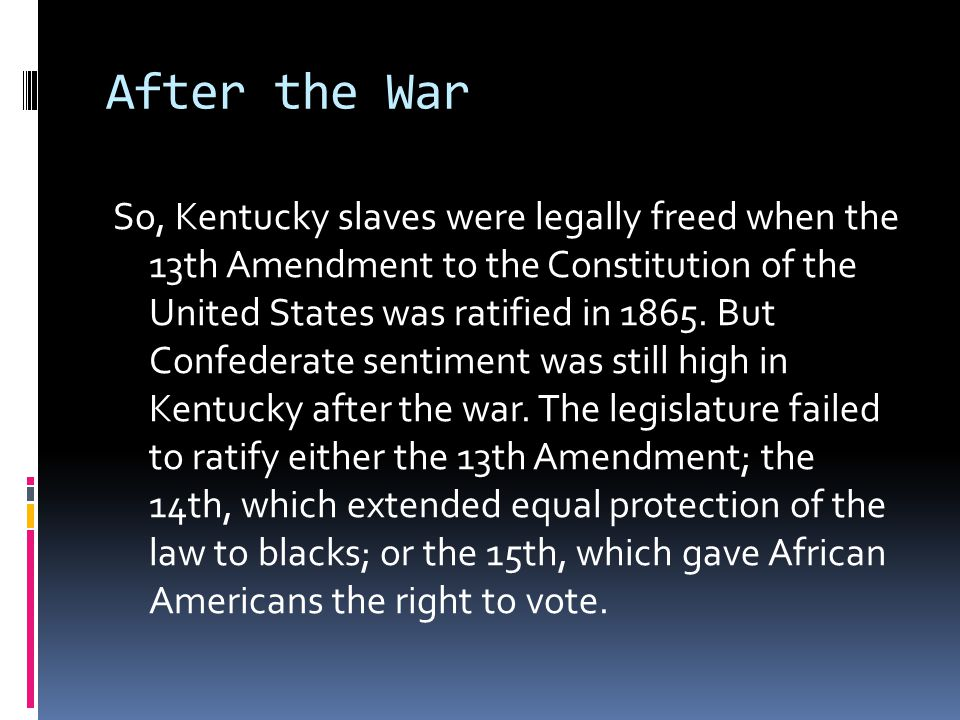 After the War So, Kentucky slaves were legally freed when the 13th Amendment to the Constitution of the United States was ratified in 1865.