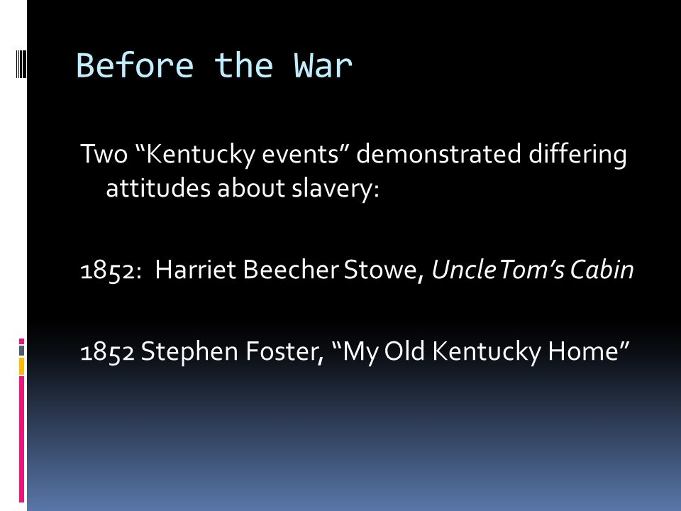 Before the War Two Kentucky events demonstrated differing attitudes about slavery: 1852: Harriet Beecher Stowe, Uncle Tom's Cabin 1852 Stephen Foster, My Old Kentucky Home
