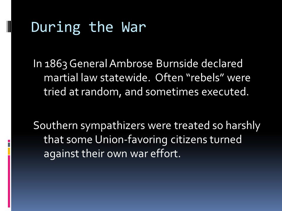 During the War In 1863 General Ambrose Burnside declared martial law statewide.