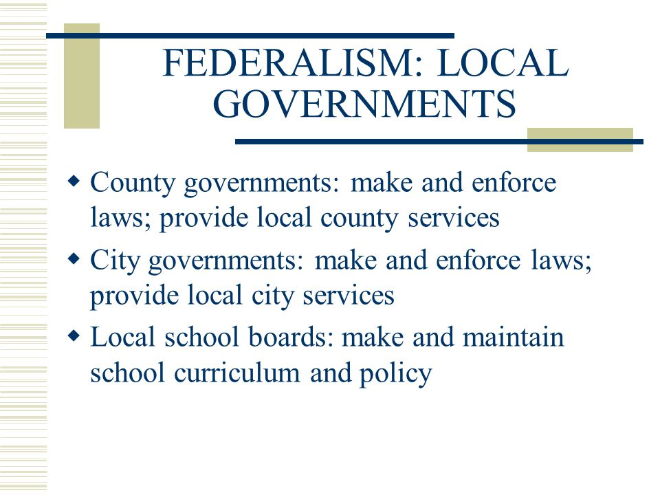FEDERALISM: LOCAL GOVERNMENTS  County governments: make and enforce laws; provide local county services  City governments: make and enforce laws; pr
