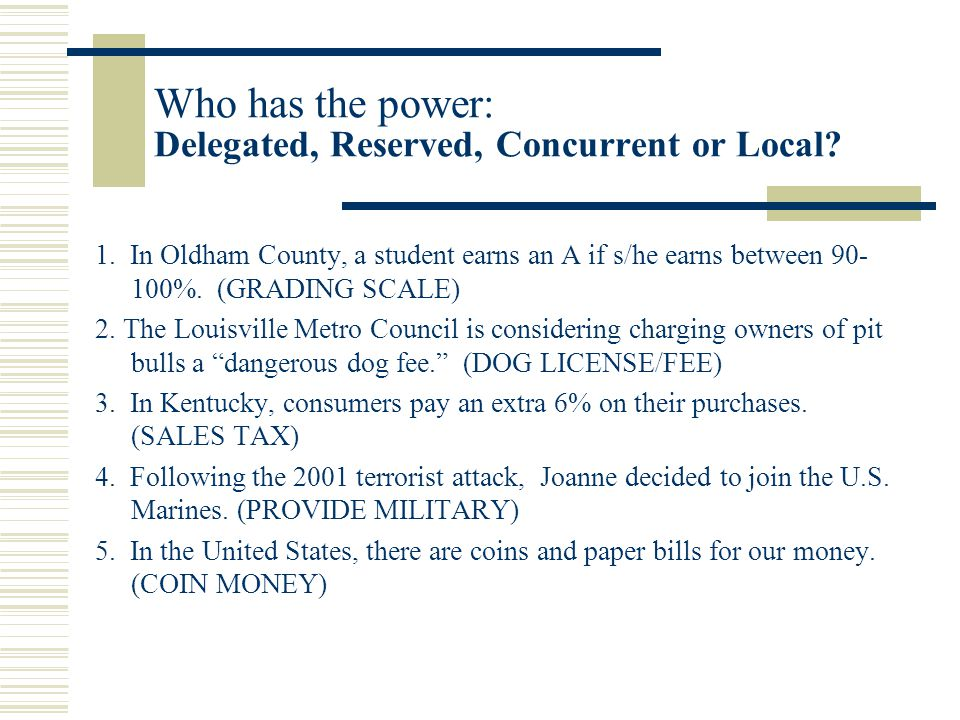 Who has the power: Delegated, Reserved, Concurrent or Local? 1. In Oldham County, a student earns an A if s/he earns between 90- 100%. (GRADING SCALE)