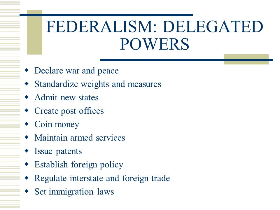 FEDERALISM: DELEGATED POWERS  Declare war and peace  Standardize weights and measures  Admit new states  Create post offices  Coin money  Mainta