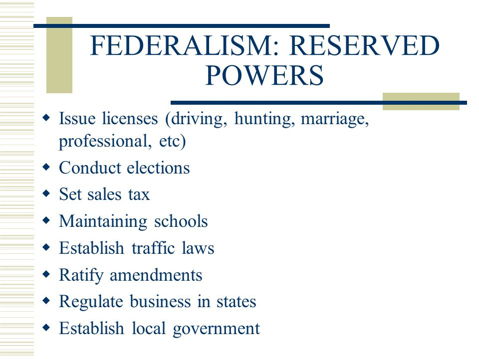 FEDERALISM: RESERVED POWERS  Issue licenses (driving, hunting, marriage, professional, etc)  Conduct elections  Set sales tax  Maintaining schools
