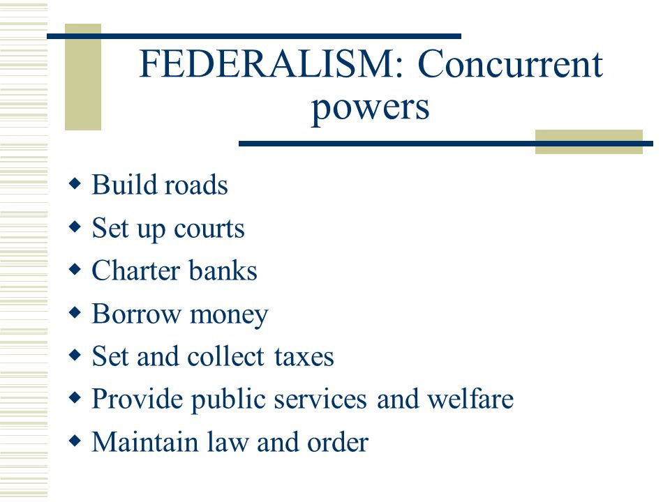 FEDERALISM: Concurrent powers  Build roads  Set up courts  Charter banks  Borrow money  Set and collect taxes  Provide public services and welfa