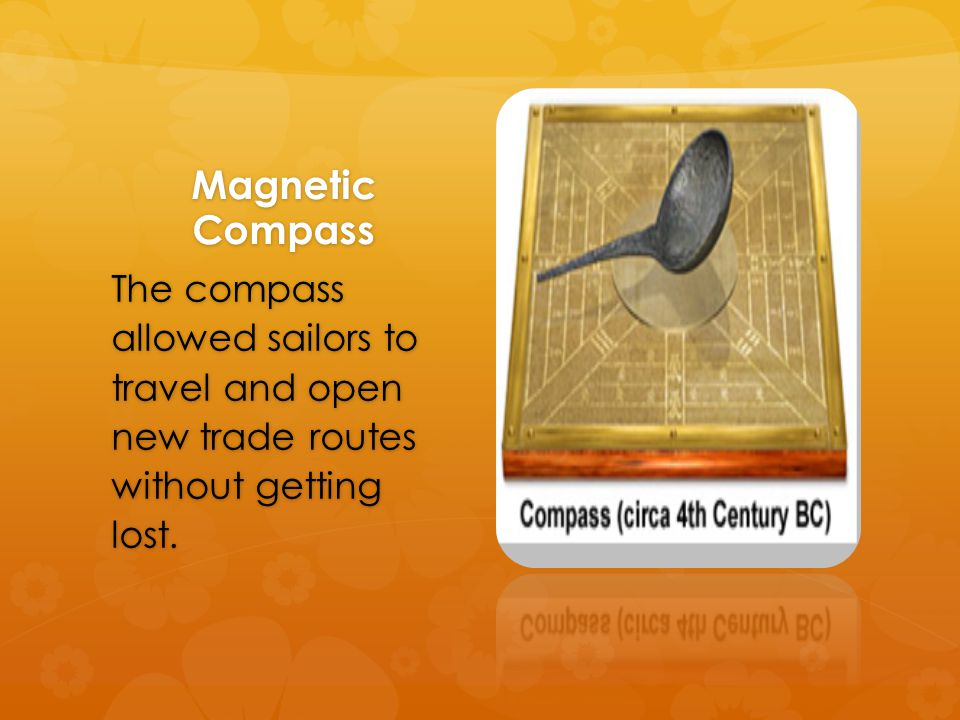 Magnetic Compass The compass allowed sailors to travel and open new trade routes without getting lost.