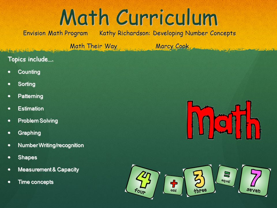 Math Curriculum Envision Math Program Kathy Richardson: Developing Number Concepts Math Their Way Marcy Cook Topics include….