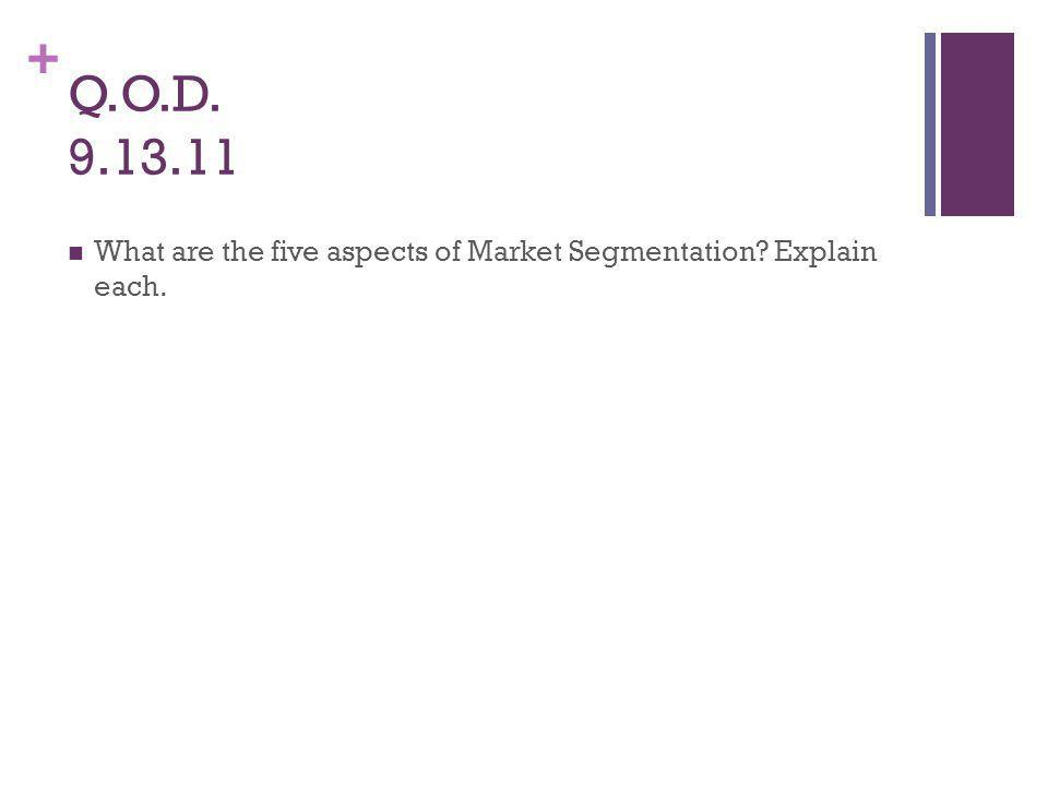 + Q.O.D. 9.13.11 What are the five aspects of Market Segmentation Explain each.