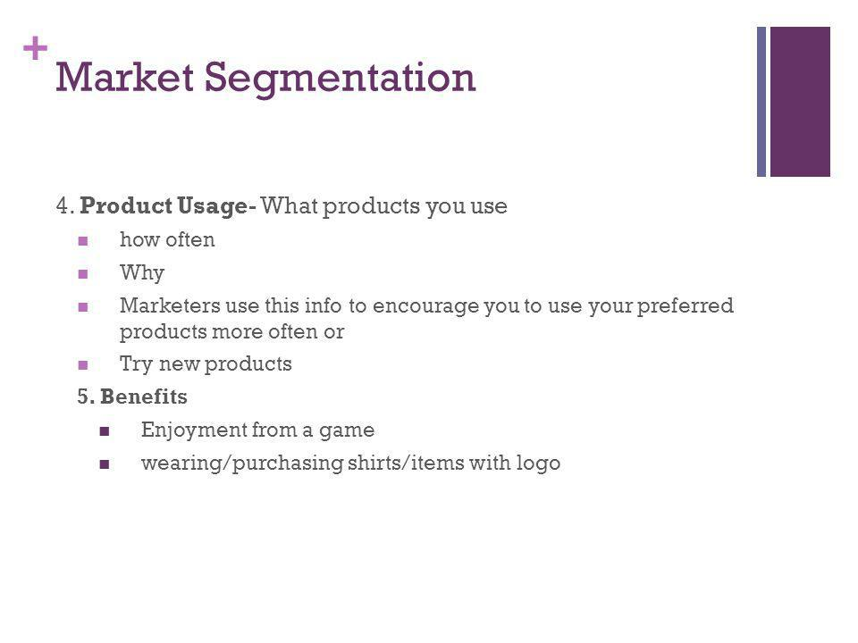 + Market Segmentation 4. Product Usage- What products you use how often Why Marketers use this info to encourage you to use your preferred products mo