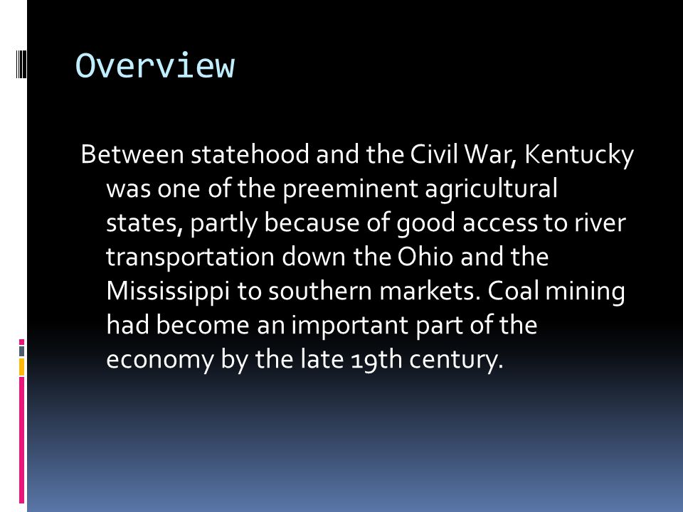 Overview Between statehood and the Civil War, Kentucky was one of the preeminent agricultural states, partly because of good access to river transport
