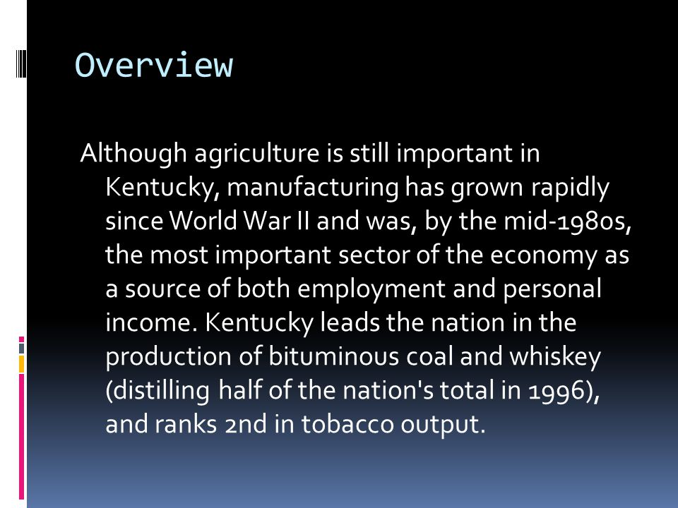 Overview Although agriculture is still important in Kentucky, manufacturing has grown rapidly since World War II and was, by the mid-1980s, the most i