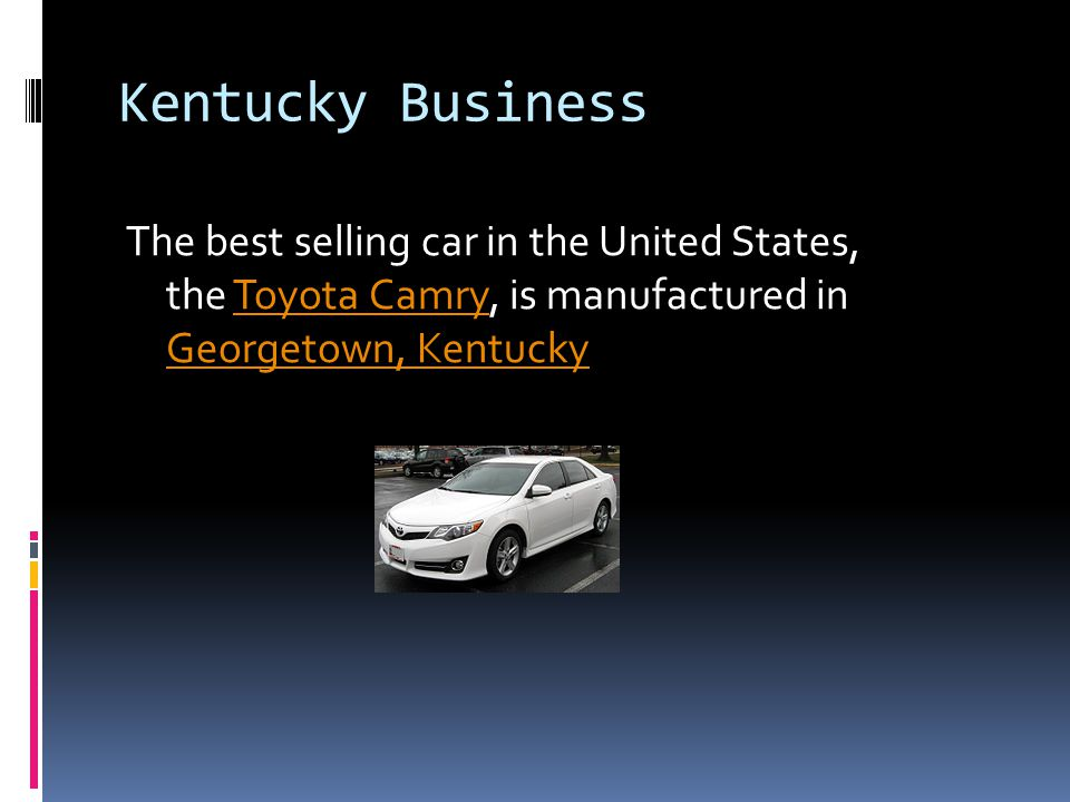 Kentucky Business The best selling car in the United States, the Toyota Camry, is manufactured in Georgetown, KentuckyToyota Camry Georgetown, Kentuck