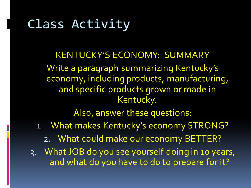 Class Activity KENTUCKY'S ECONOMY: SUMMARY Write a paragraph summarizing Kentucky's economy, including products, manufacturing, and specific products