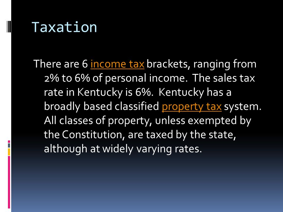 Taxation There are 6 income tax brackets, ranging from 2% to 6% of personal income. The sales tax rate in Kentucky is 6%. Kentucky has a broadly based