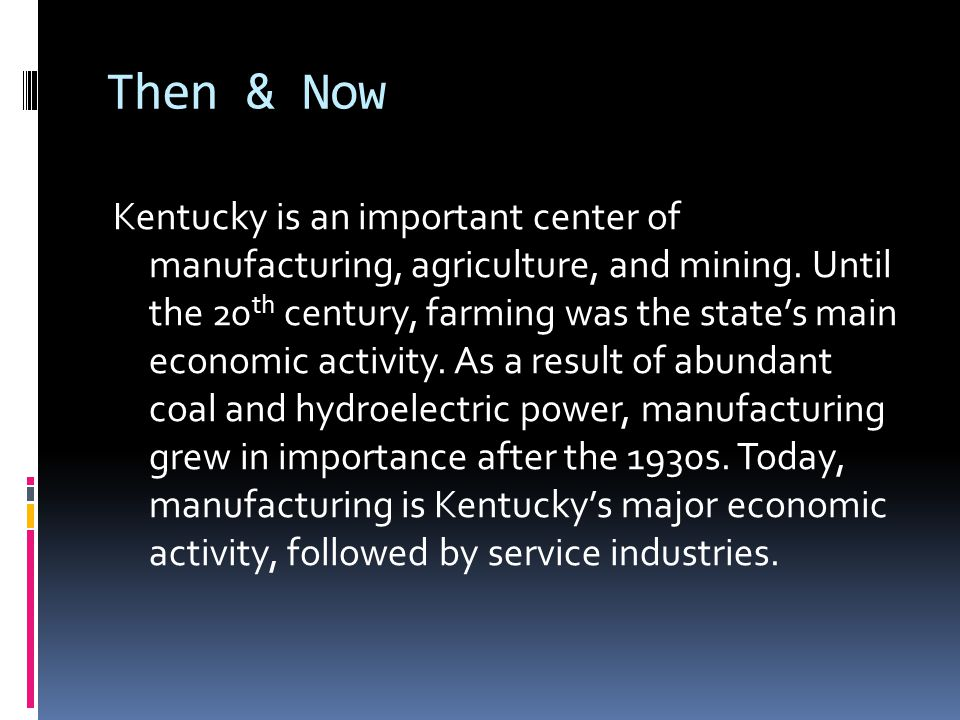 Then & Now Kentucky is an important center of manufacturing, agriculture, and mining. Until the 20 th century, farming was the state's main economic a