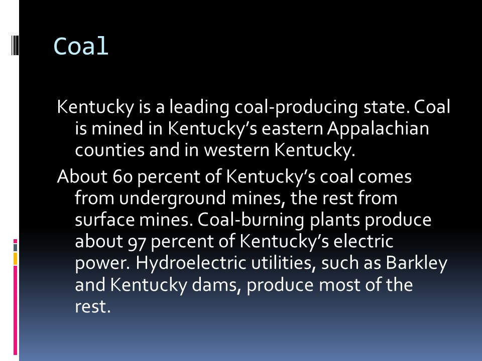 Coal Kentucky is a leading coal-producing state. Coal is mined in Kentucky's eastern Appalachian counties and in western Kentucky. About 60 percent of