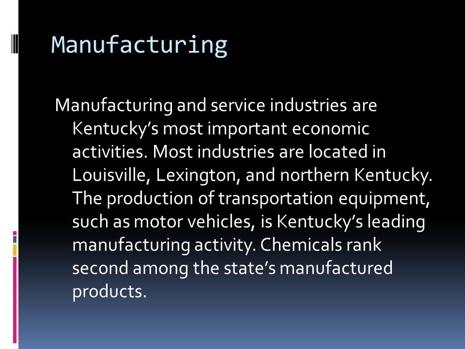 Manufacturing Manufacturing and service industries are Kentucky's most important economic activities. Most industries are located in Louisville, Lexin