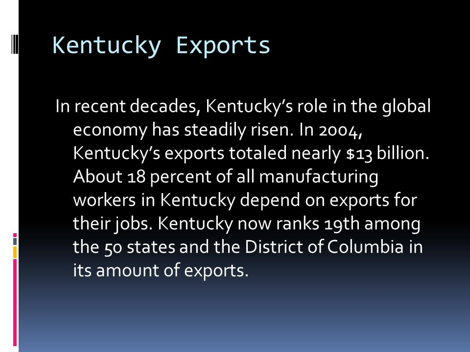 Kentucky Exports In recent decades, Kentucky's role in the global economy has steadily risen. In 2004, Kentucky's exports totaled nearly $13 billion.