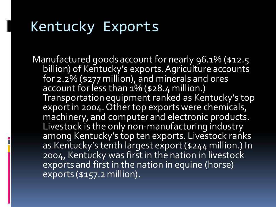 Kentucky Exports Manufactured goods account for nearly 96.1% ($12.5 billion) of Kentucky's exports. Agriculture accounts for 2.2% ($277 million), and