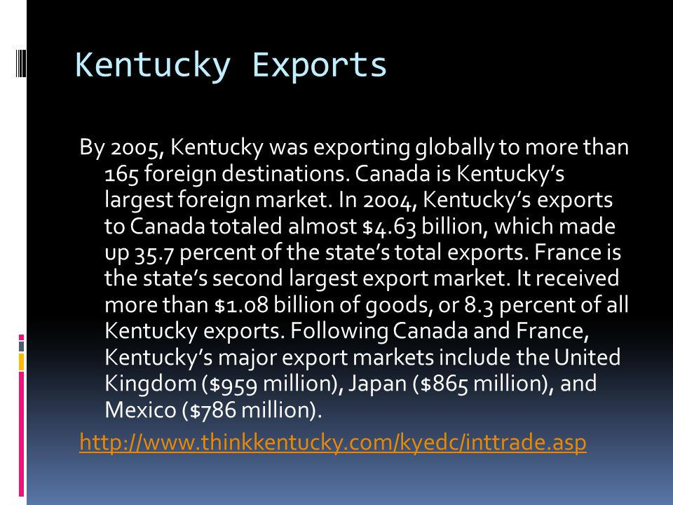 Kentucky Exports By 2005, Kentucky was exporting globally to more than 165 foreign destinations. Canada is Kentucky's largest foreign market. In 2004,
