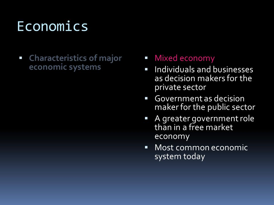 Economics  Characteristics of major economic systems  Mixed economy  Individuals and businesses as decision makers for the private sector  Governm