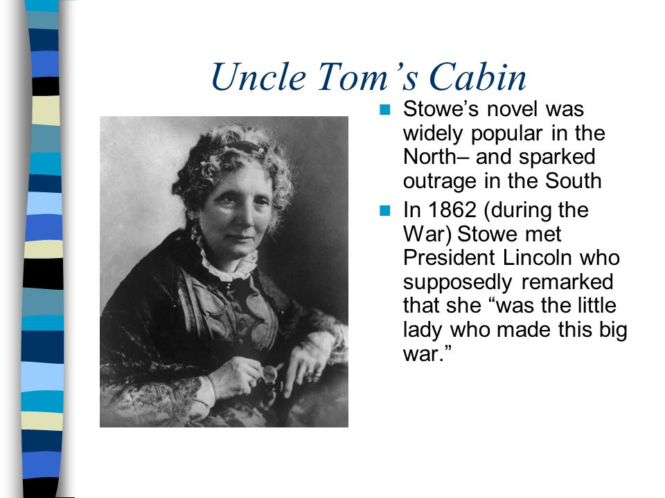 Uncle Tom's Cabin Stowe's novel was widely popular in the North– and sparked outrage in the South In 1862 (during the War) Stowe met President Lincoln