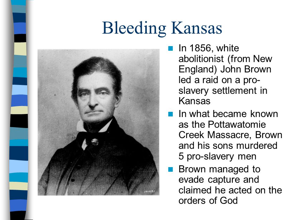 Bleeding Kansas In 1856, white abolitionist (from New England) John Brown led a raid on a pro- slavery settlement in Kansas In what became known as th
