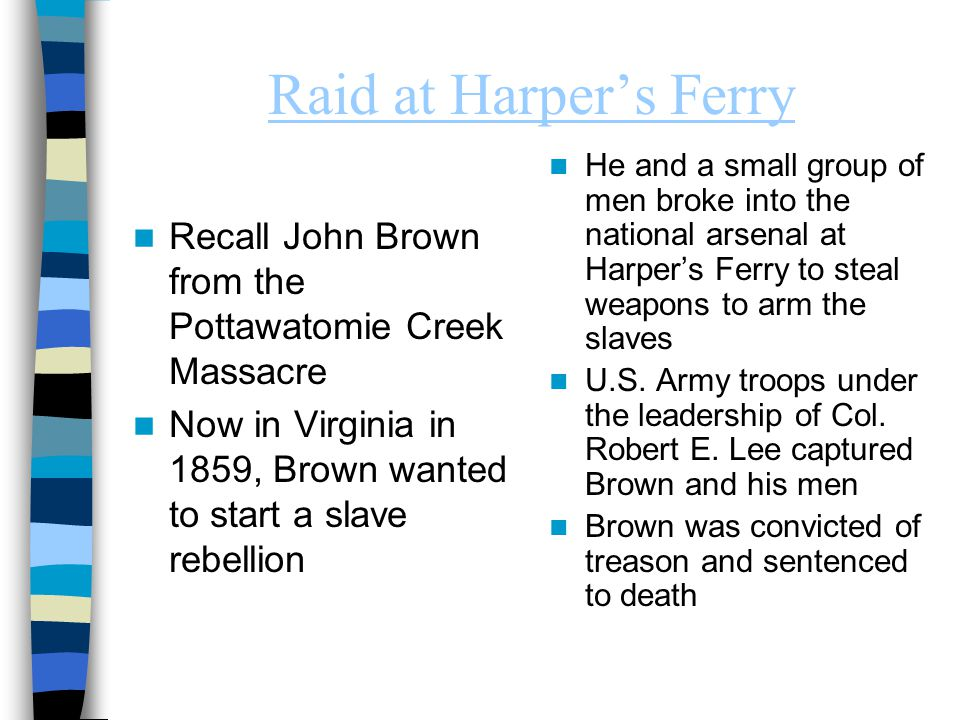 Raid at Harper's Ferry Recall John Brown from the Pottawatomie Creek Massacre Now in Virginia in 1859, Brown wanted to start a slave rebellion He and