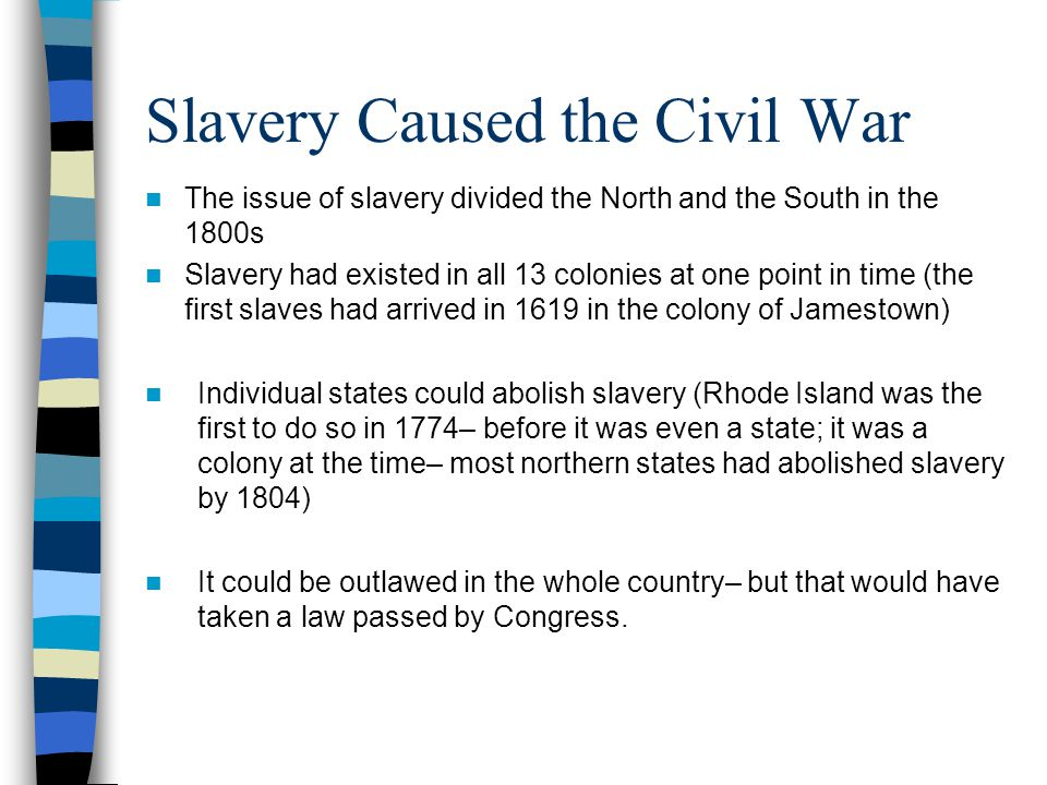 Slavery Caused the Civil War The issue of slavery divided the North and the South in the 1800s Slavery had existed in all 13 colonies at one point in