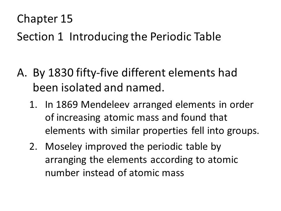 Chapter 15 Section 1 Introducing the Periodic Table A.By 1830 fifty-five different elements had been isolated and named. 1.In 1869 Mendeleev arranged