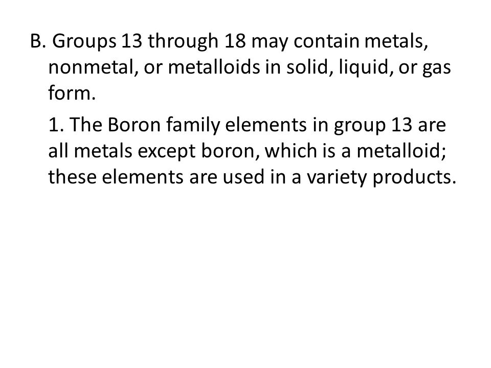 B. Groups 13 through 18 may contain metals, nonmetal, or metalloids in solid, liquid, or gas form. 1. The Boron family elements in group 13 are all me
