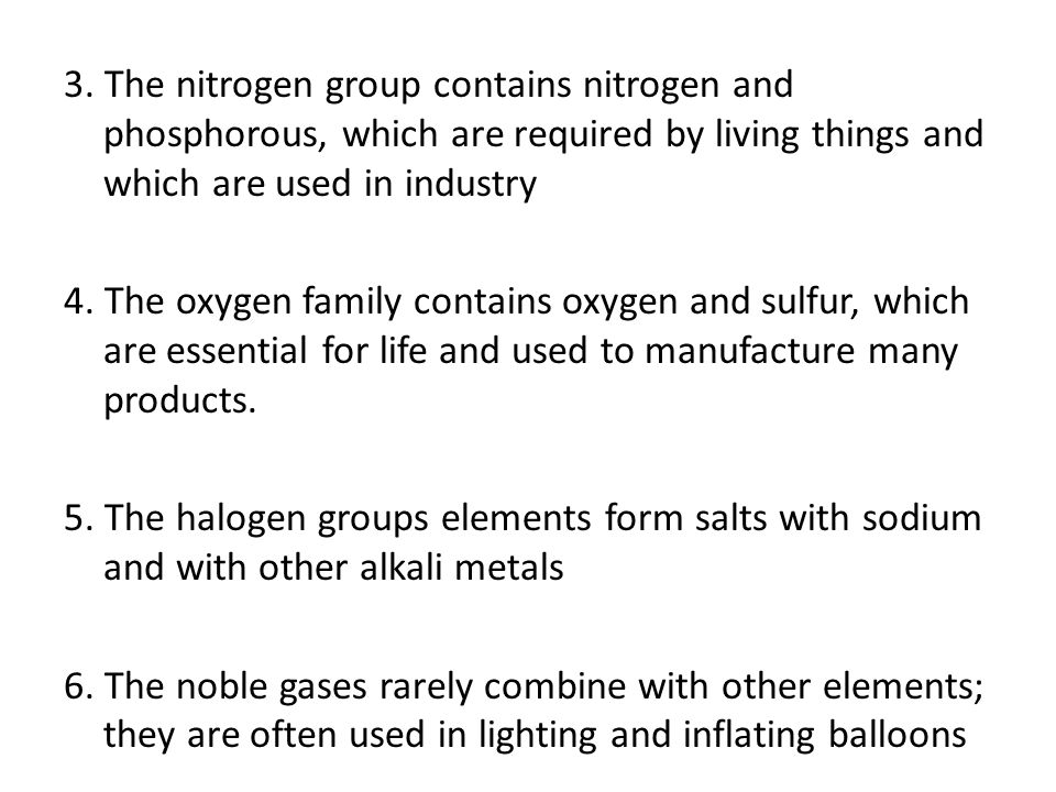 3. The nitrogen group contains nitrogen and phosphorous, which are required by living things and which are used in industry 4. The oxygen family conta