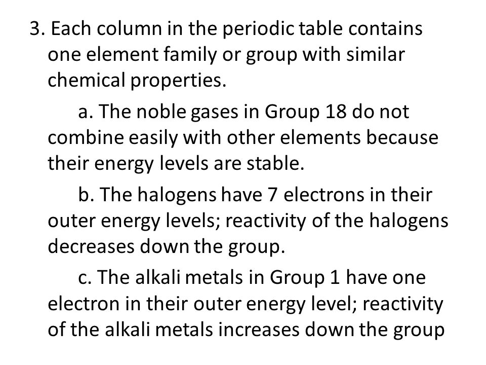 3. Each column in the periodic table contains one element family or group with similar chemical properties. a. The noble gases in Group 18 do not comb