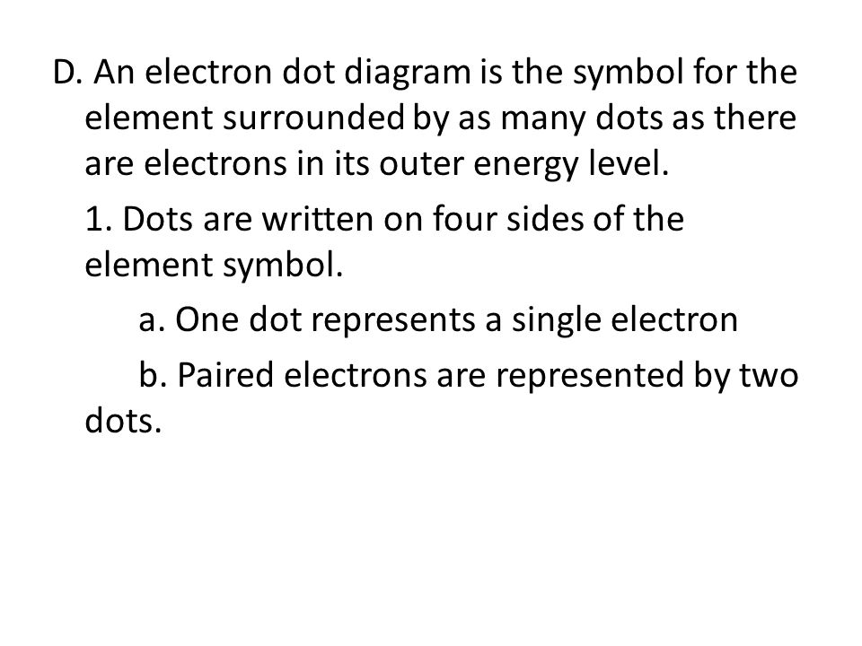 D. An electron dot diagram is the symbol for the element surrounded by as many dots as there are electrons in its outer energy level. 1. Dots are writ