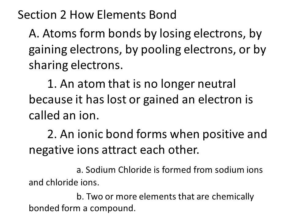 Section 2 How Elements Bond A. Atoms form bonds by losing electrons, by gaining electrons, by pooling electrons, or by sharing electrons. 1. An atom t