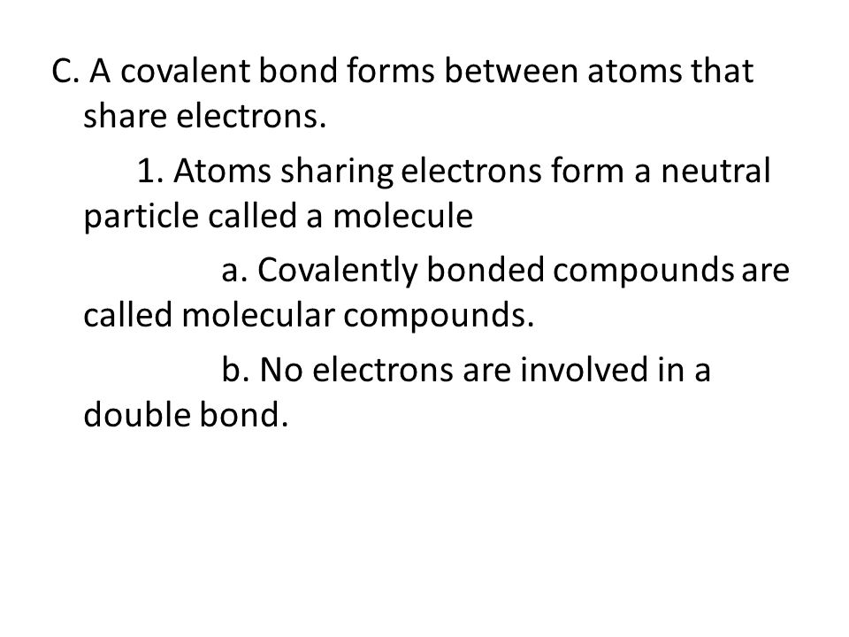 C. A covalent bond forms between atoms that share electrons. 1. Atoms sharing electrons form a neutral particle called a molecule a. Covalently bonded