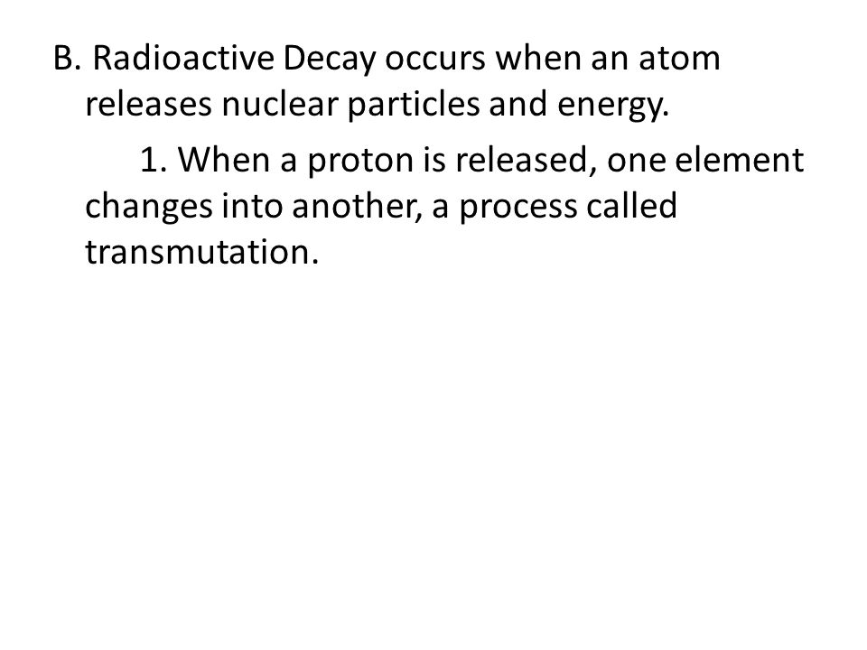 B. Radioactive Decay occurs when an atom releases nuclear particles and energy. 1. When a proton is released, one element changes into another, a proc