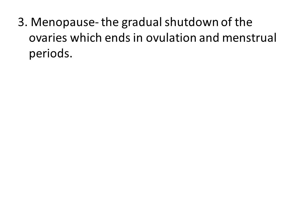 3. Menopause- the gradual shutdown of the ovaries which ends in ovulation and menstrual periods.