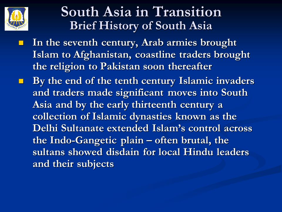 In the seventh century, Arab armies brought Islam to Afghanistan, coastline traders brought the religion to Pakistan soon thereafter In the seventh ce