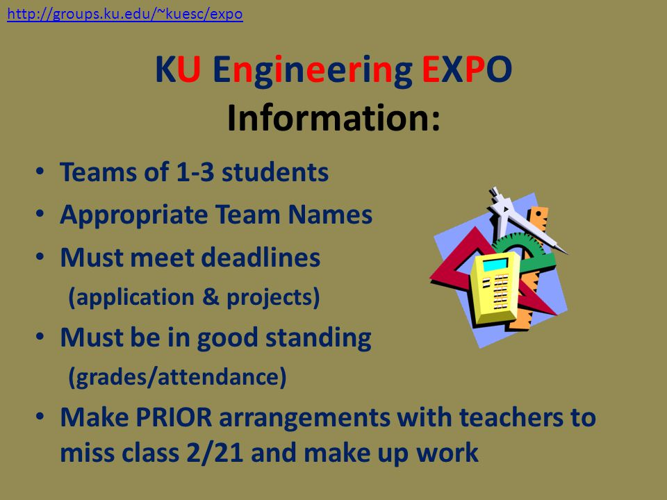 KU Engineering EXPO Information: Teams of 1-3 students Appropriate Team Names Must meet deadlines (application & projects) Must be in good standing (g