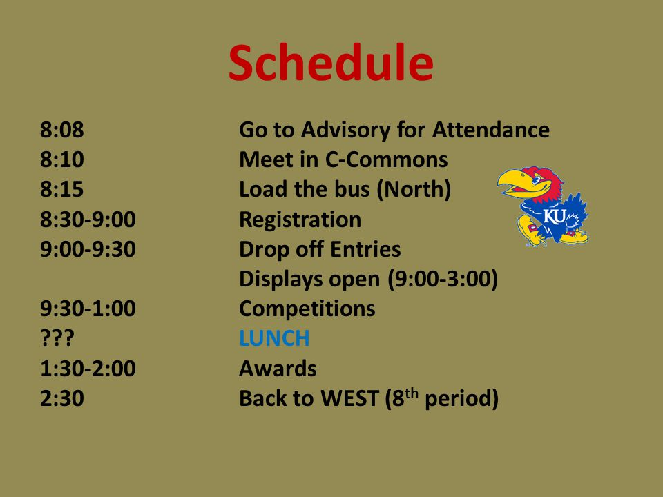 Schedule 8:08Go to Advisory for Attendance 8:10Meet in C-Commons 8:15Load the bus (North) 8:30-9:00Registration 9:00-9:30Drop off Entries Displays open (9:00-3:00) 9:30-1:00Competitions LUNCH 1:30-2:00Awards 2:30Back to WEST (8 th period)