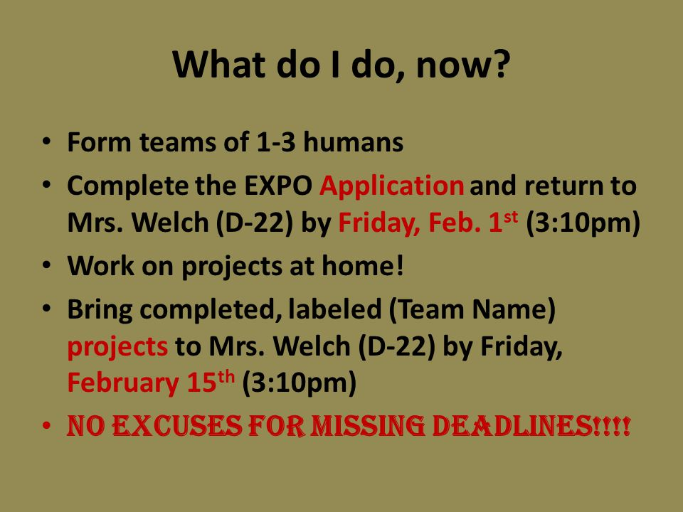 What do I do, now? Form teams of 1-3 humans Complete the EXPO Application and return to Mrs. Welch (D-22) by Friday, Feb. 1 st (3:10pm) Work on projec