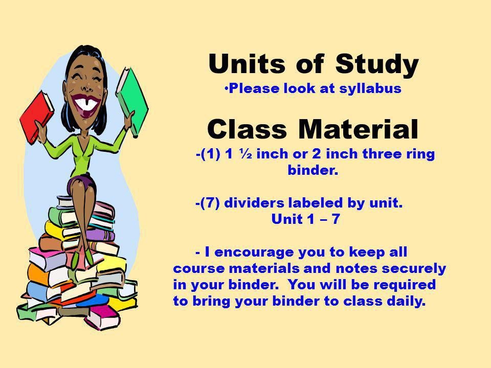 Units of Study Please look at syllabus Class Material -(1) 1 ½ inch or 2 inch three ring binder.