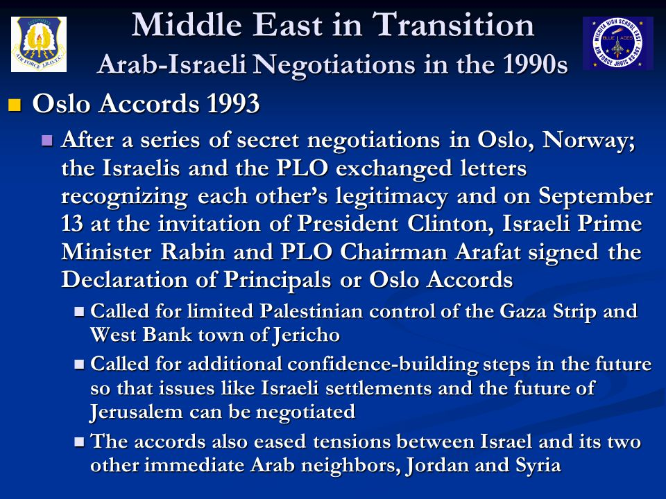 Middle East in Transition Arab-Israeli Negotiations in the 1990s Oslo Accords 1993 Oslo Accords 1993 After a series of secret negotiations in Oslo, No