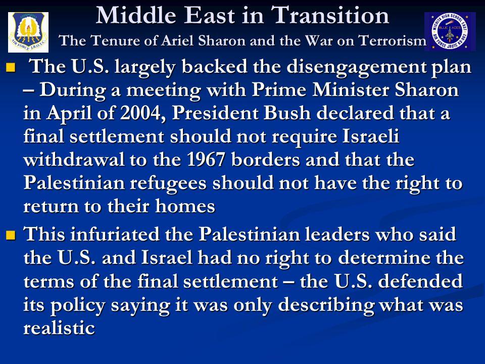 Middle East in Transition The Tenure of Ariel Sharon and the War on Terrorism The U.S. largely backed the disengagement plan – During a meeting with P